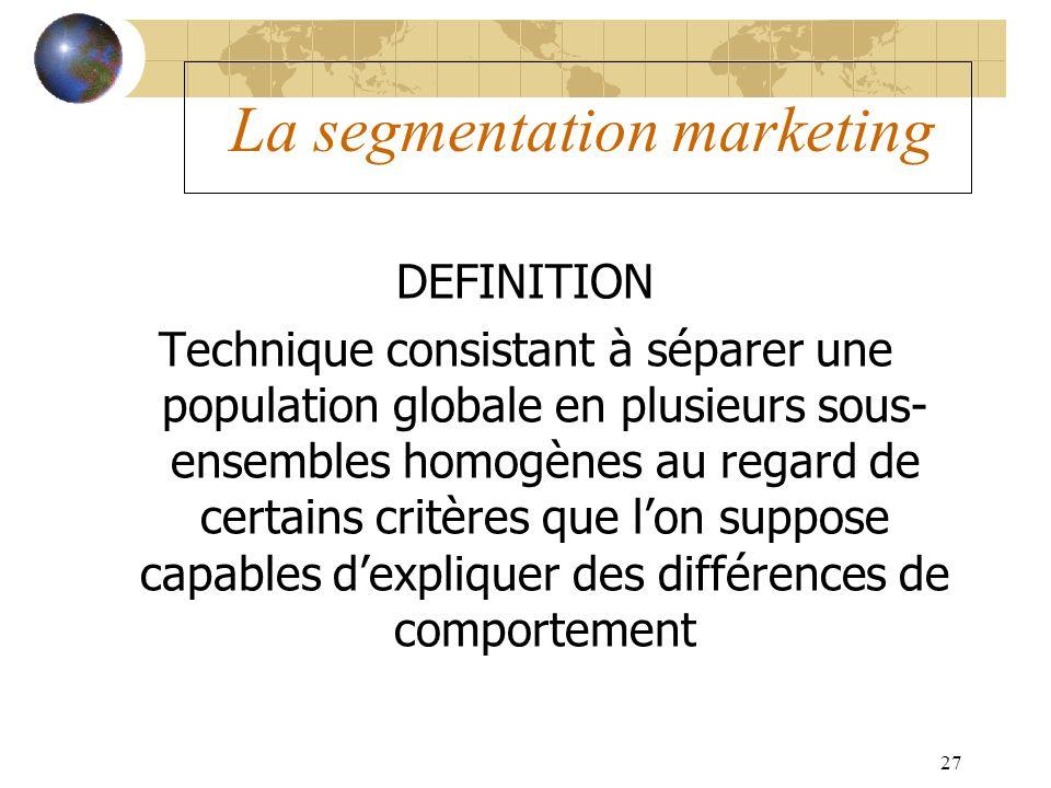 27 La segmentation marketing DEFINITION Technique consistant à séparer une population globale en plusieurs sous- ensembles homogènes au regard de cert