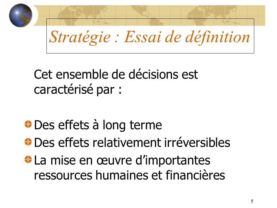 5 Stratégie : Essai de définition Cet ensemble de décisions est caractérisé par : Des effets à long terme Des effets relativement irréversibles La mis