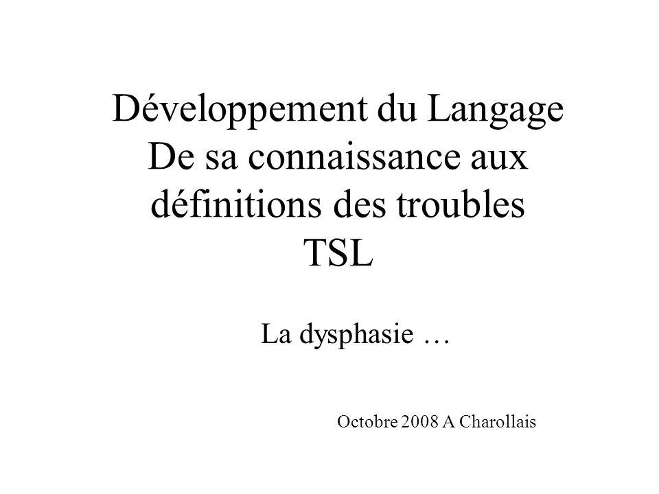 Développement du Langage De sa connaissance aux définitions des troubles TSL La dysphasie … Octobre 2008 A Charollais