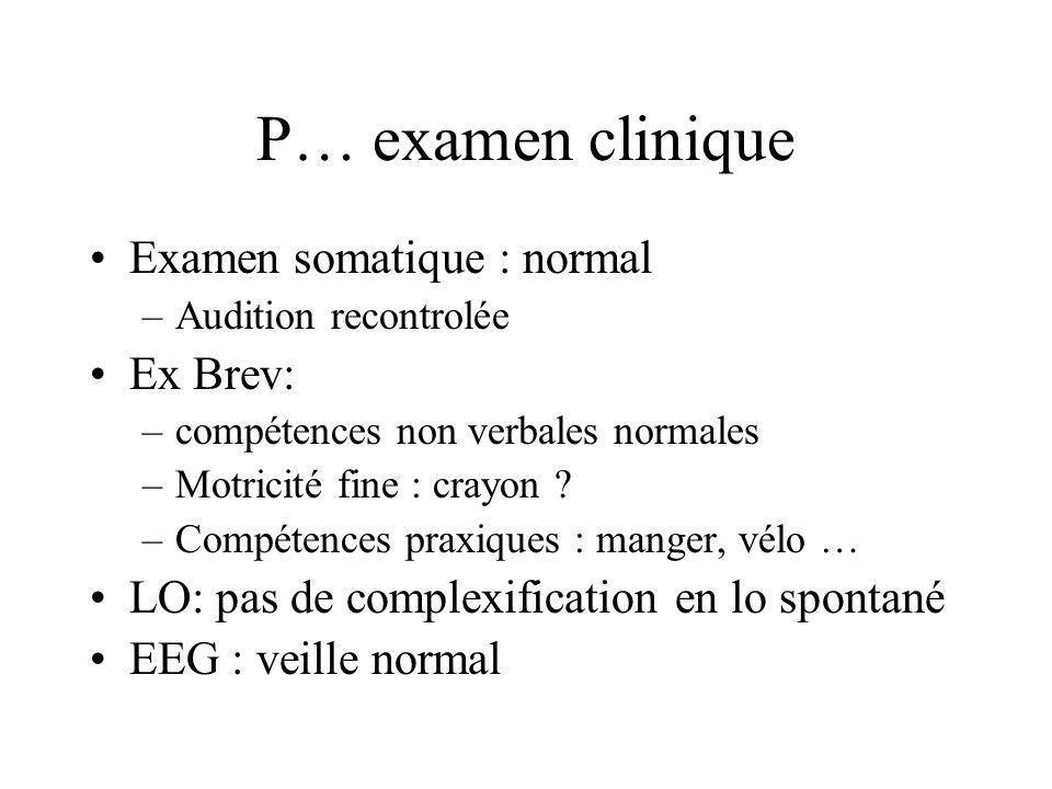 P… examen clinique Examen somatique : normal –Audition recontrolée Ex Brev: –compétences non verbales normales –Motricité fine : crayon ? –Compétences