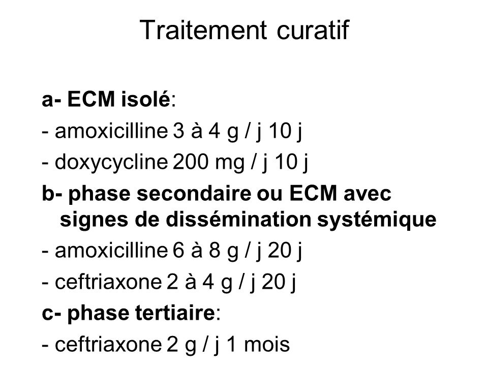 Traitement curatif a- ECM isolé: - amoxicilline 3 à 4 g / j 10 j - doxycycline 200 mg / j 10 j b- phase secondaire ou ECM avec signes de dissémination systémique - amoxicilline 6 à 8 g / j 20 j - ceftriaxone 2 à 4 g / j 20 j c- phase tertiaire: - ceftriaxone 2 g / j 1 mois