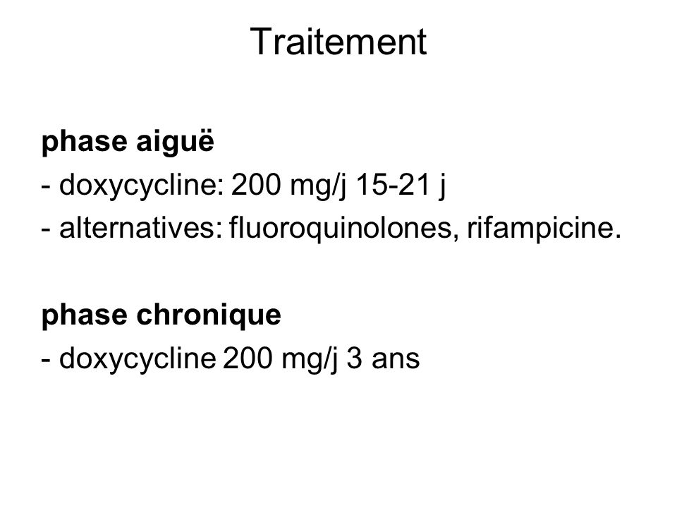 Traitement phase aiguë - doxycycline: 200 mg/j 15-21 j - alternatives: fluoroquinolones, rifampicine. phase chronique - doxycycline 200 mg/j 3 ans