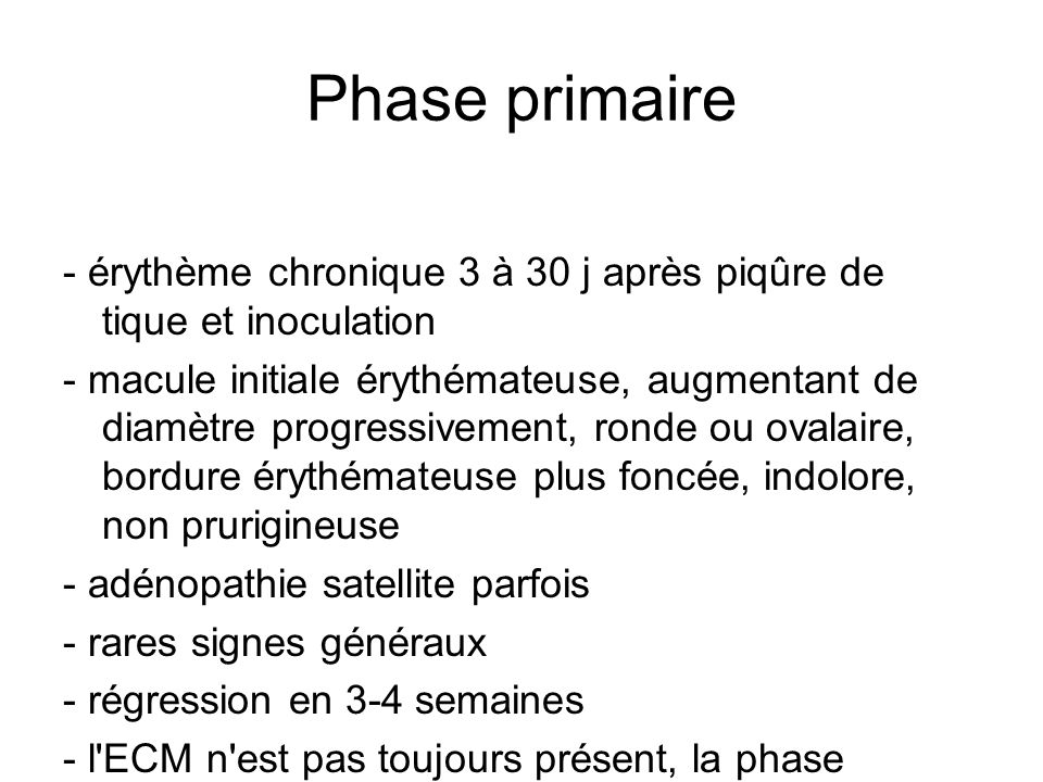 Phase primaire - érythème chronique 3 à 30 j après piqûre de tique et inoculation - macule initiale érythémateuse, augmentant de diamètre progressivement, ronde ou ovalaire, bordure érythémateuse plus foncée, indolore, non prurigineuse - adénopathie satellite parfois - rares signes généraux - régression en 3-4 semaines - l ECM n est pas toujours présent, la phase primaire pouvant être asymptomatique