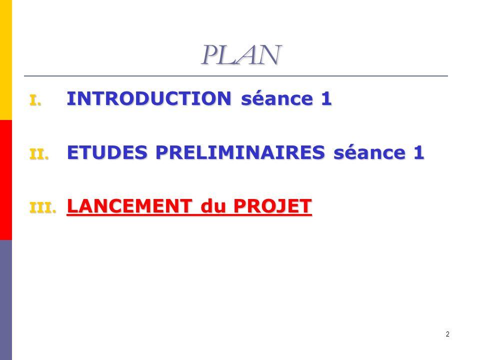 2 PLAN I. INTRODUCTION séance 1 II. ETUDES PRELIMINAIRES séance 1 III. LANCEMENT du PROJET