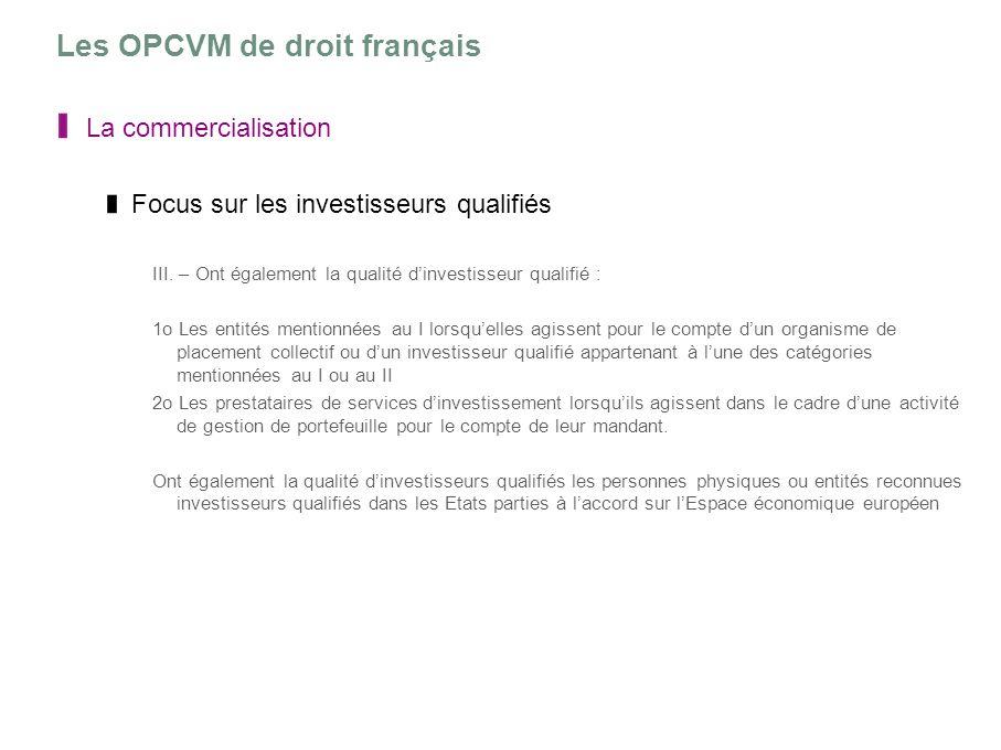 Les OPCVM de droit français La commercialisation Focus sur les investisseurs qualifiés III. – Ont également la qualité dinvestisseur qualifié : 1o Les