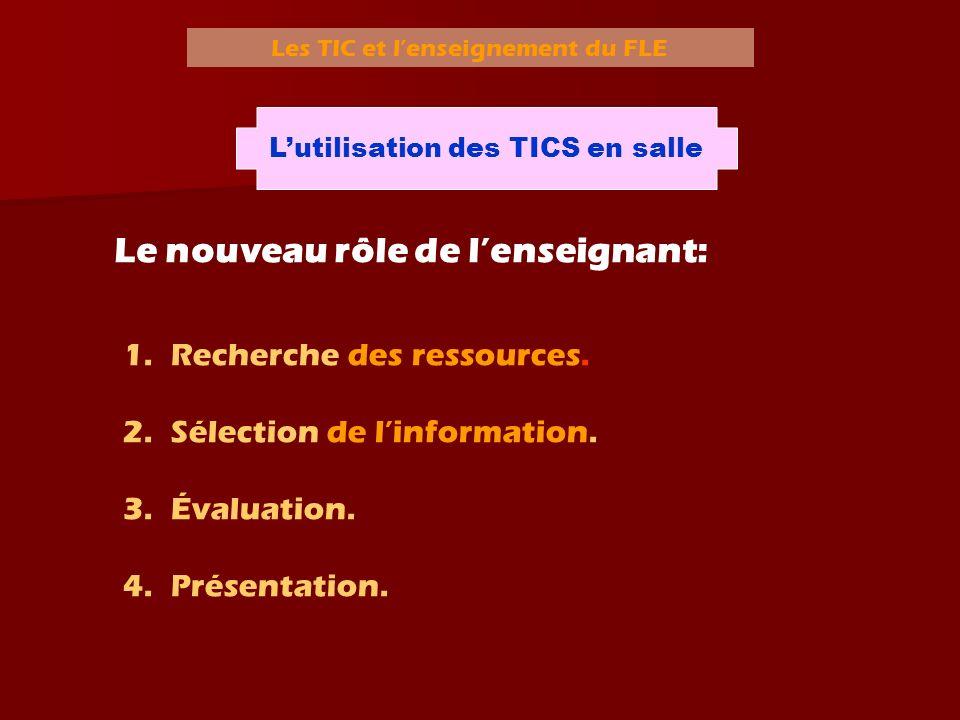 Les TIC et lenseignement du FLE Lutilisation des TICS en salle Le nouveau rôle de lenseignant: 1.Recherche des ressources. 2.Sélection de linformation