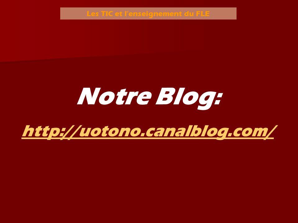 Les TIC et lenseignement du FLE Notre Blog : http://uotono.canalblog.com/