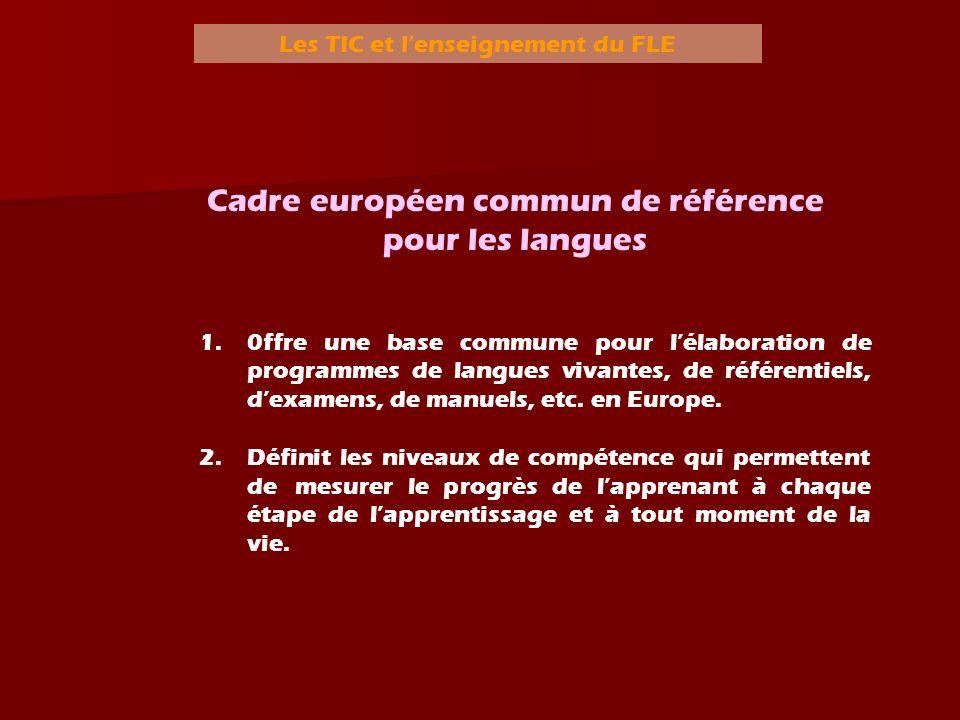 Les TIC et lenseignement du FLE Niveaux A Utilisateur élémentaire B Utilisateur indépendant C Utilisateur expérimenté A1A2B1B2C1C2 Introducti f ou découverte Intermé- diaire ou de survie Niveau seuil Avancé ou indépendant AutonomeMaîtrise Source: (2001) Cadre européen commun de référence pour les langues.
