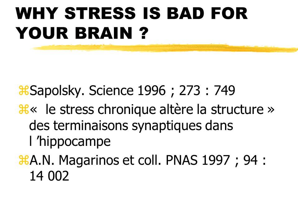WHY STRESS IS BAD FOR YOUR BRAIN ? zSapolsky. Science 1996 ; 273 : 749 z« le stress chronique altère la structure » des terminaisons synaptiques dans