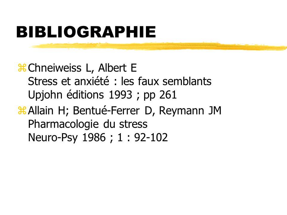 BIBLIOGRAPHIE zChneiweiss L, Albert E Stress et anxiété : les faux semblants Upjohn éditions 1993 ; pp 261 zAllain H; Bentué-Ferrer D, Reymann JM Phar
