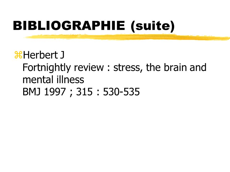 BIBLIOGRAPHIE (suite) zHerbert J Fortnightly review : stress, the brain and mental illness BMJ 1997 ; 315 : 530-535