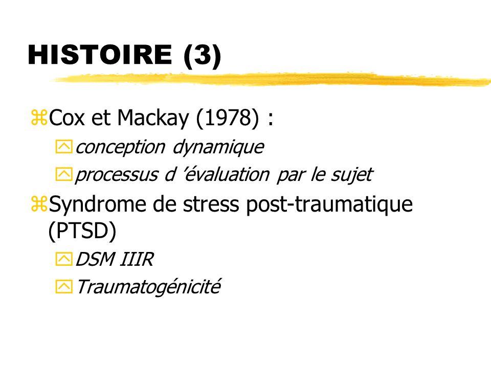 HISTOIRE (3) zCox et Mackay (1978) : yconception dynamique yprocessus d évaluation par le sujet zSyndrome de stress post-traumatique (PTSD) yDSM IIIR
