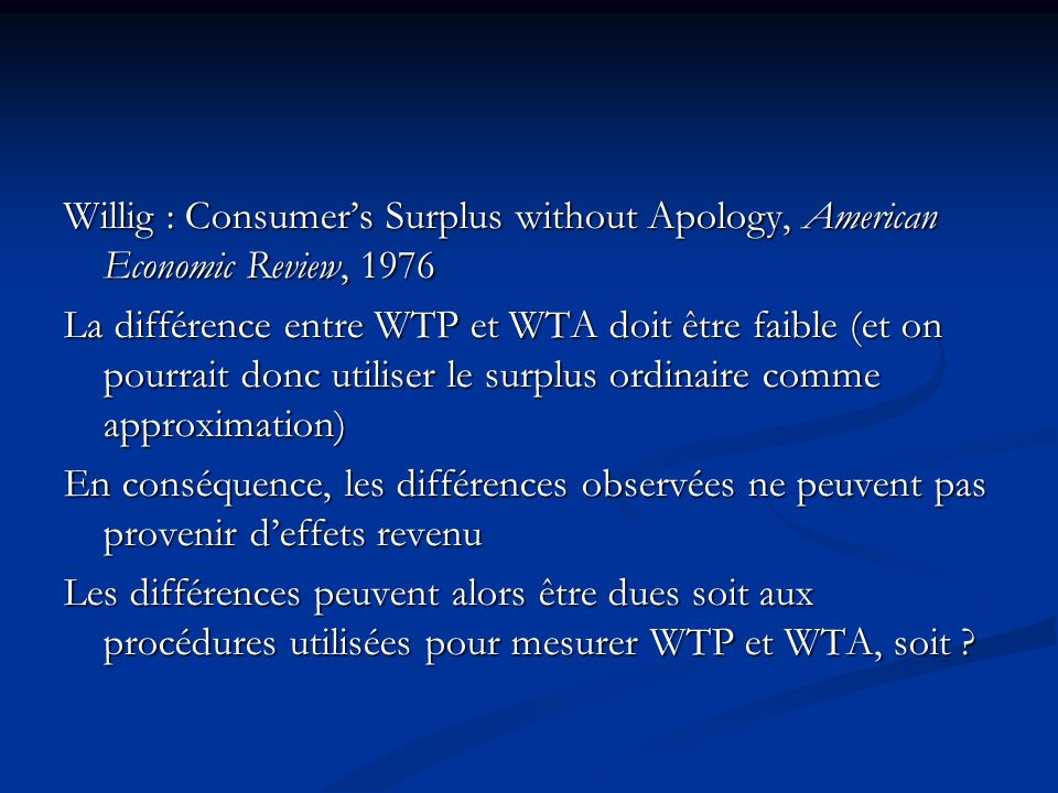 Willig : Consumers Surplus without Apology, American Economic Review, 1976 La différence entre WTP et WTA doit être faible (et on pourrait donc utilis