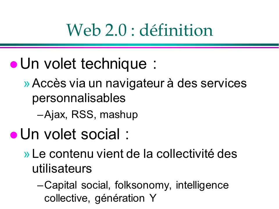 Web 2.0 : définition l Un volet technique : »Accès via un navigateur à des services personnalisables –Ajax, RSS, mashup l Un volet social : »Le conten