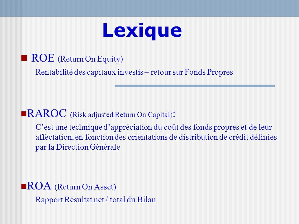 Lexique ROE (Return On Equity) Rentabilité des capitaux investis – retour sur Fonds Propres RAROC (Risk adjusted Return On Capital) : Cest une techniq