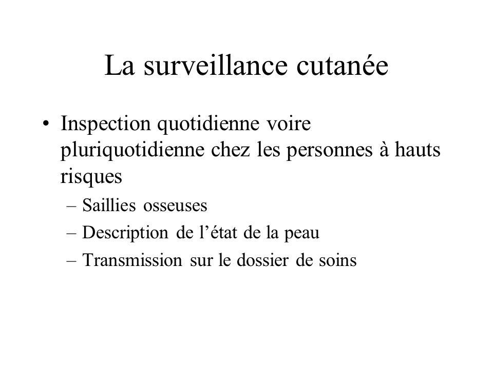 La surveillance cutanée Inspection quotidienne voire pluriquotidienne chez les personnes à hauts risques –Saillies osseuses –Description de létat de l