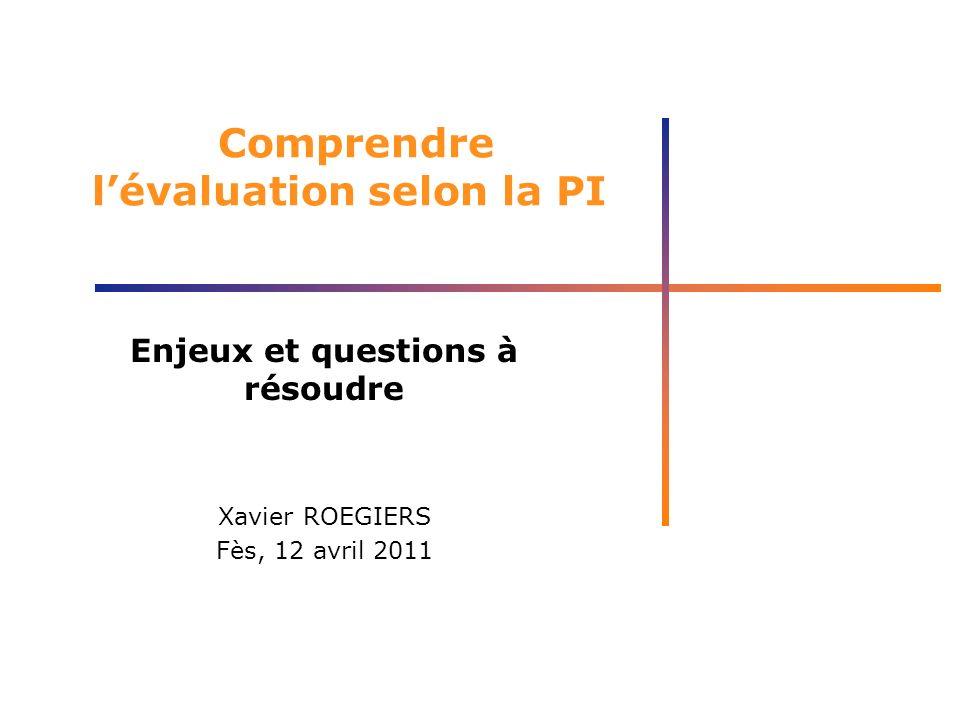 Comprendre lévaluation selon la PI Enjeux et questions à résoudre Xavier ROEGIERS Fès, 12 avril 2011