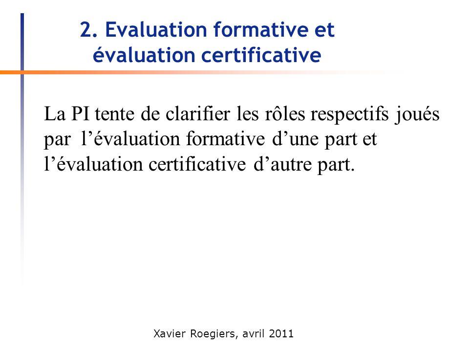 Xavier Roegiers, avril 2011 2. Evaluation formative et évaluation certificative La PI tente de clarifier les rôles respectifs joués par lévaluation fo