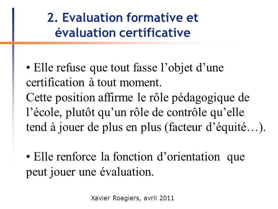Xavier Roegiers, avril 2011 2. Evaluation formative et évaluation certificative Elle refuse que tout fasse lobjet dune certification à tout moment. Ce