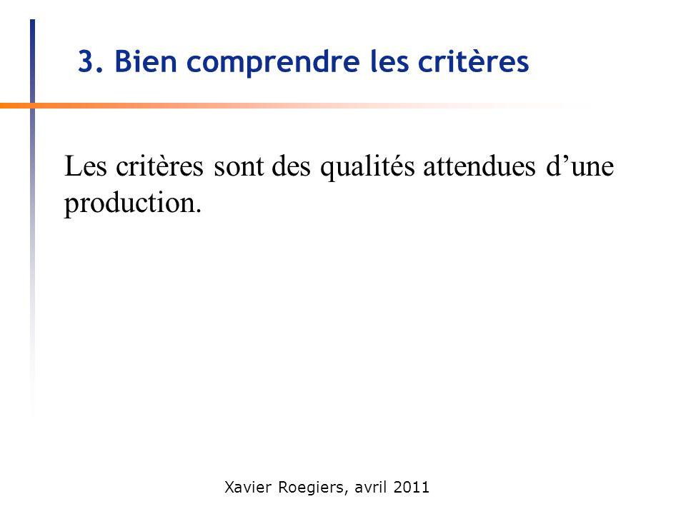Xavier Roegiers, avril 2011 3. Bien comprendre les critères Les critères sont des qualités attendues dune production.