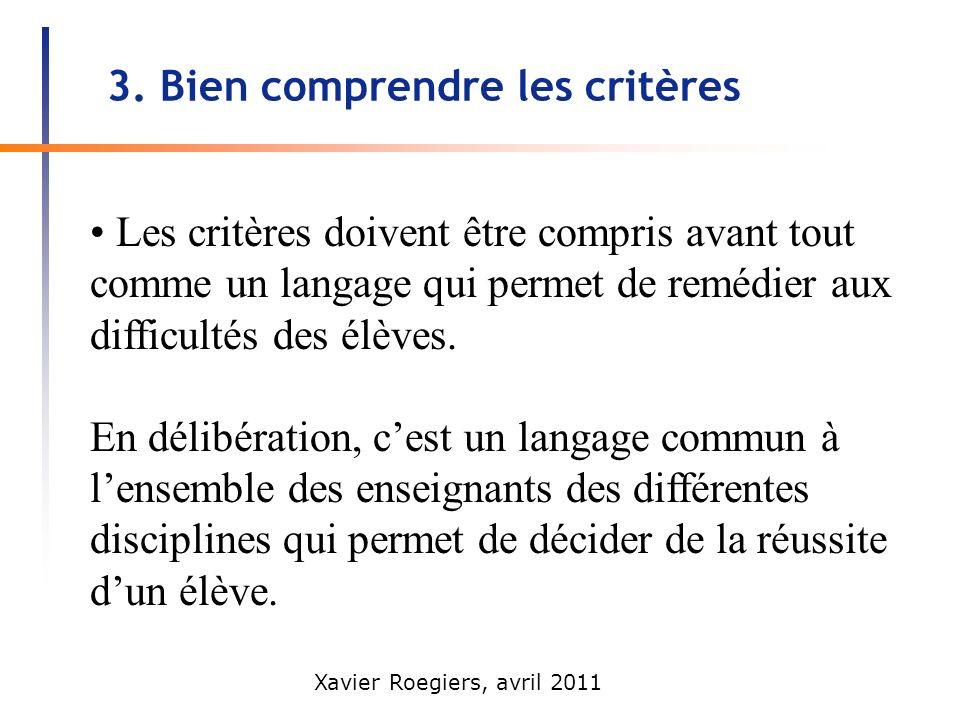 Xavier Roegiers, avril 2011 3. Bien comprendre les critères Les critères doivent être compris avant tout comme un langage qui permet de remédier aux d