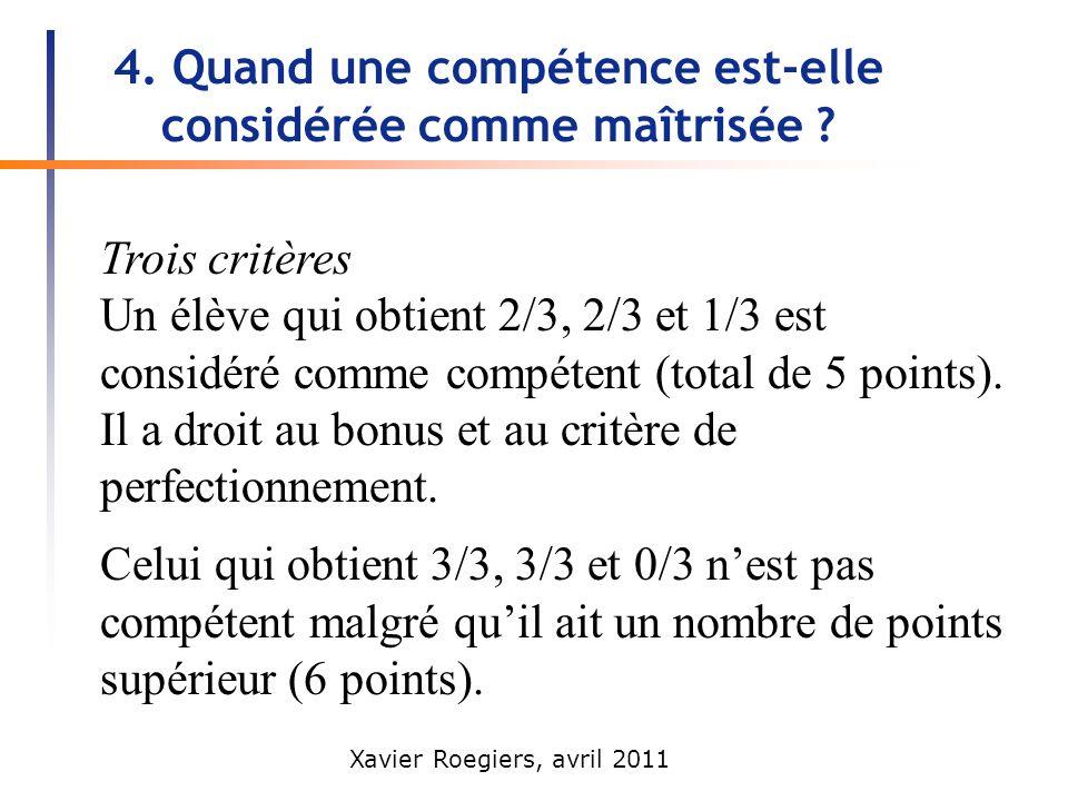 Xavier Roegiers, avril 2011 4. Quand une compétence est-elle considérée comme maîtrisée ? Trois critères Un élève qui obtient 2/3, 2/3 et 1/3 est cons