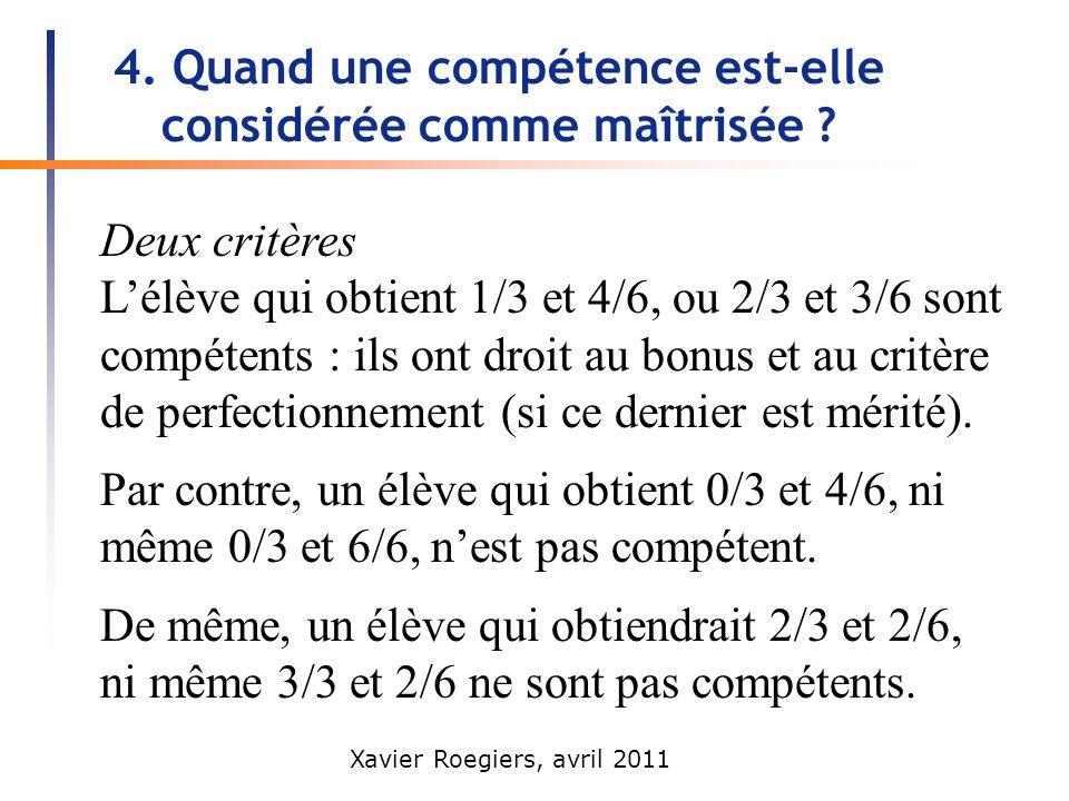 Xavier Roegiers, avril 2011 4. Quand une compétence est-elle considérée comme maîtrisée ? Deux critères Lélève qui obtient 1/3 et 4/6, ou 2/3 et 3/6 s