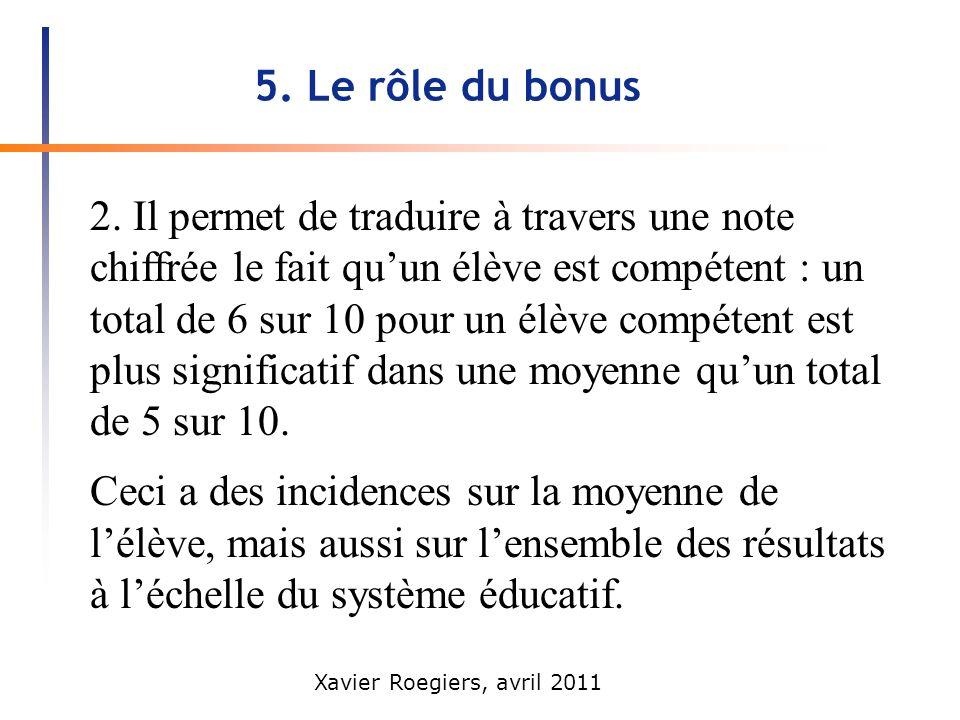 Xavier Roegiers, avril 2011 5. Le rôle du bonus 2. Il permet de traduire à travers une note chiffrée le fait quun élève est compétent : un total de 6