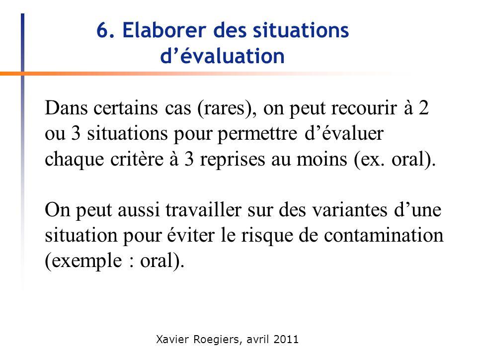 Xavier Roegiers, avril 2011 6. Elaborer des situations dévaluation Dans certains cas (rares), on peut recourir à 2 ou 3 situations pour permettre déva