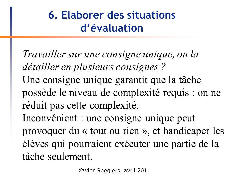 Xavier Roegiers, avril 2011 6. Elaborer des situations dévaluation Travailler sur une consigne unique, ou la détailler en plusieurs consignes ? Une co