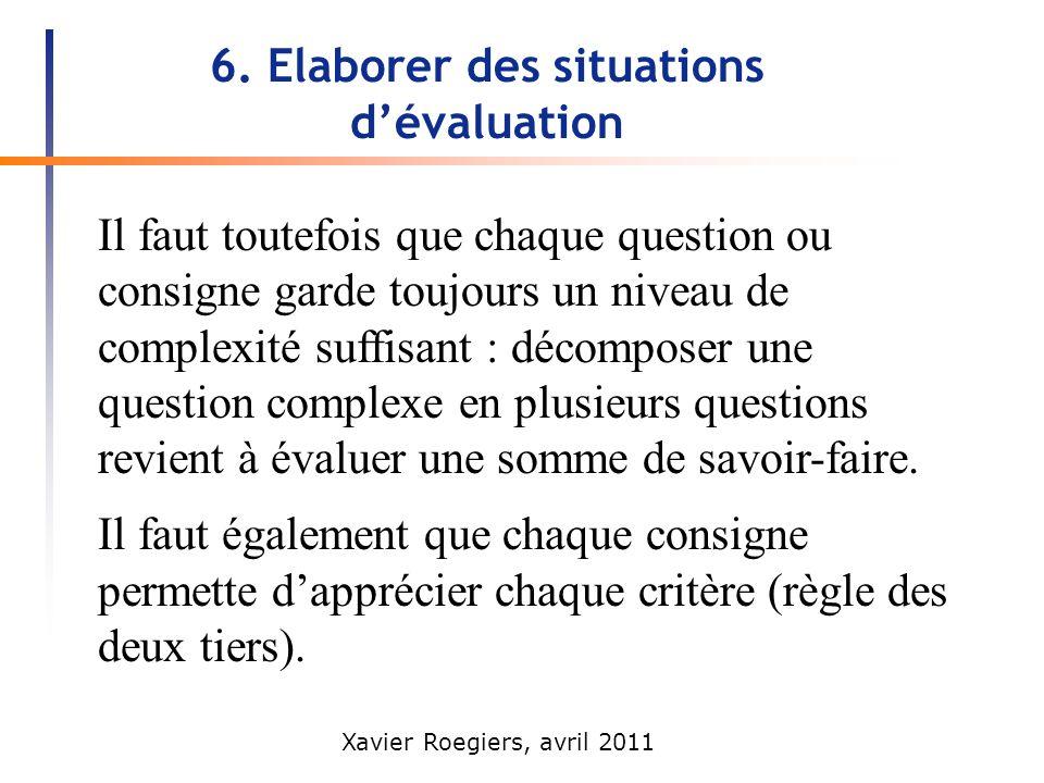 Xavier Roegiers, avril 2011 6. Elaborer des situations dévaluation Il faut toutefois que chaque question ou consigne garde toujours un niveau de compl