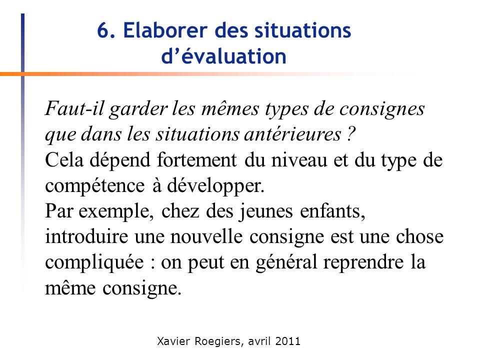 Xavier Roegiers, avril 2011 6. Elaborer des situations dévaluation Faut-il garder les mêmes types de consignes que dans les situations antérieures ? C