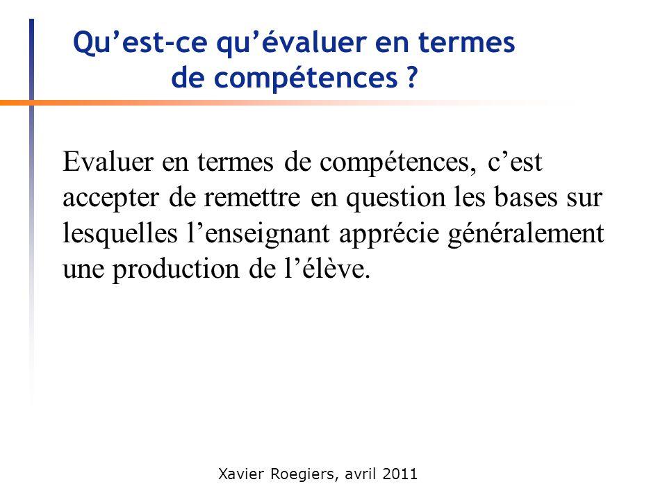 Xavier Roegiers, avril 2011 Quest-ce quévaluer en termes de compétences ? Evaluer en termes de compétences, cest accepter de remettre en question les