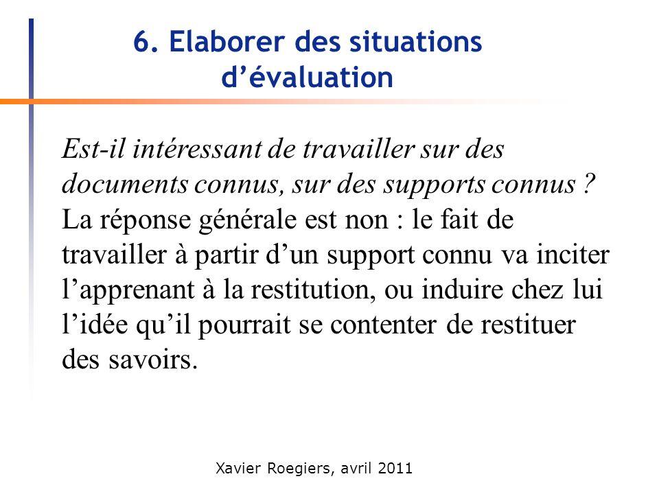 Xavier Roegiers, avril 2011 6. Elaborer des situations dévaluation Est-il intéressant de travailler sur des documents connus, sur des supports connus