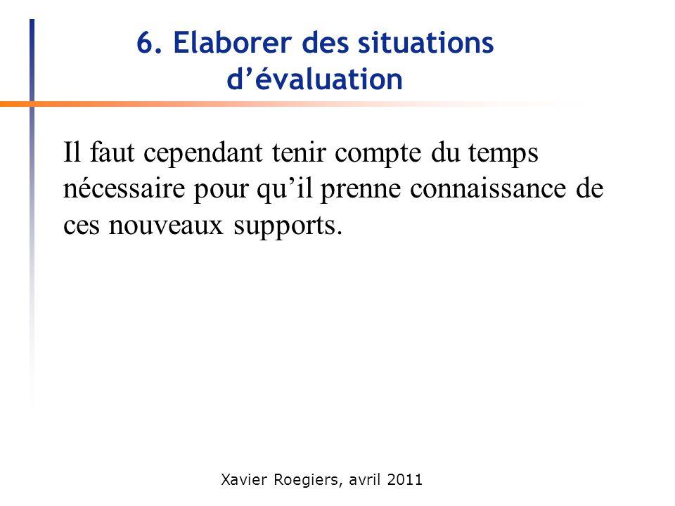 Xavier Roegiers, avril 2011 6. Elaborer des situations dévaluation Il faut cependant tenir compte du temps nécessaire pour quil prenne connaissance de