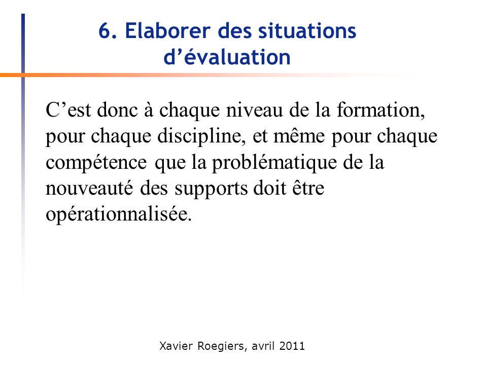 Xavier Roegiers, avril 2011 6. Elaborer des situations dévaluation Cest donc à chaque niveau de la formation, pour chaque discipline, et même pour cha