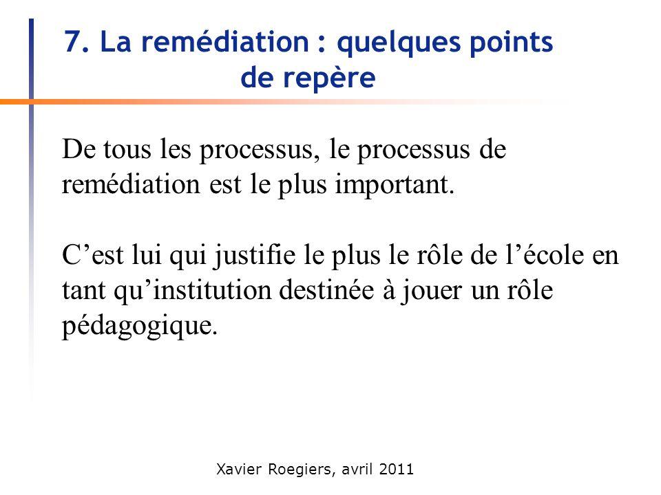 Xavier Roegiers, avril 2011 7. La remédiation : quelques points de repère De tous les processus, le processus de remédiation est le plus important. Ce