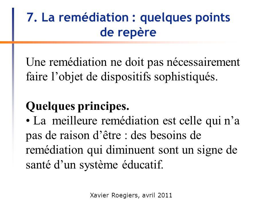 Xavier Roegiers, avril 2011 7. La remédiation : quelques points de repère Une remédiation ne doit pas nécessairement faire lobjet de dispositifs sophi