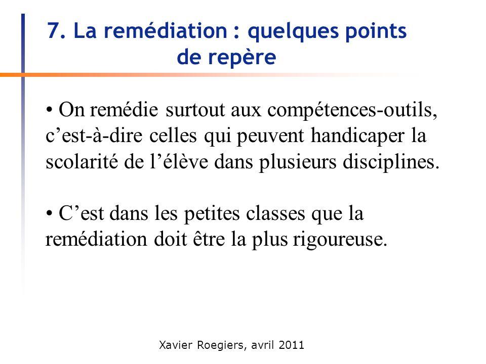 Xavier Roegiers, avril 2011 7. La remédiation : quelques points de repère On remédie surtout aux compétences-outils, cest-à-dire celles qui peuvent ha