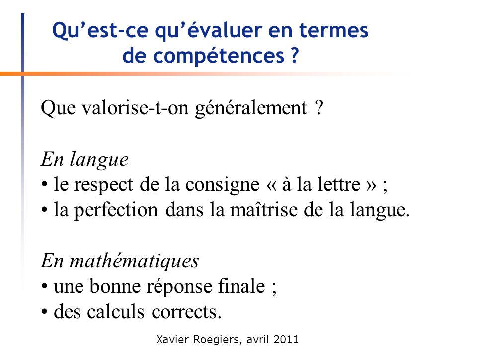 Xavier Roegiers, avril 2011 Quest-ce quévaluer en termes de compétences ? Que valorise-t-on généralement ? En langue le respect de la consigne « à la