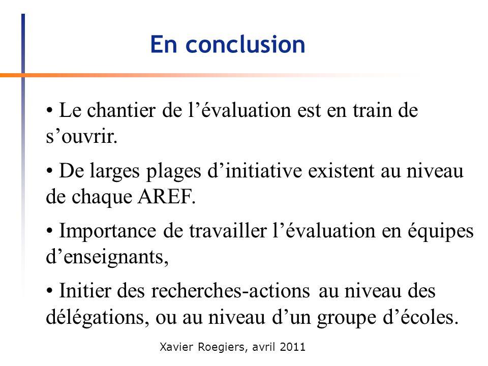 Xavier Roegiers, avril 2011 En conclusion Le chantier de lévaluation est en train de souvrir. De larges plages dinitiative existent au niveau de chaqu