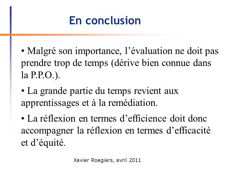 Xavier Roegiers, avril 2011 En conclusion Malgré son importance, lévaluation ne doit pas prendre trop de temps (dérive bien connue dans la P.P.O.). La