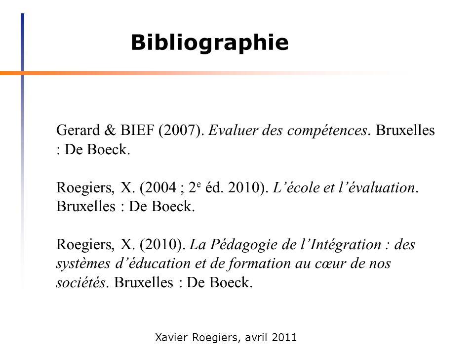 Xavier Roegiers, avril 2011 Bibliographie Gerard & BIEF (2007). Evaluer des compétences. Bruxelles : De Boeck. Roegiers, X. (2004 ; 2 e éd. 2010). Léc