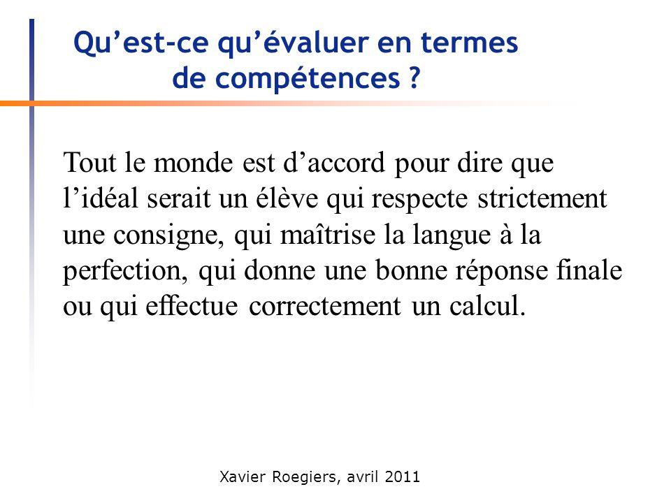 Xavier Roegiers, avril 2011 Quest-ce quévaluer en termes de compétences ? Tout le monde est daccord pour dire que lidéal serait un élève qui respecte