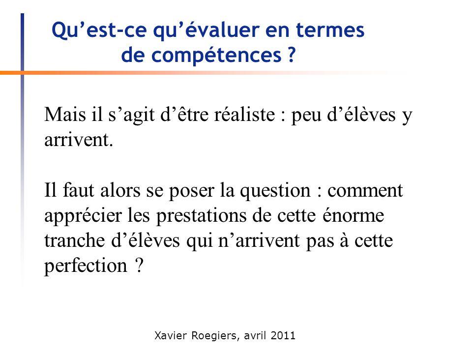 Xavier Roegiers, avril 2011 Quest-ce quévaluer en termes de compétences ? Mais il sagit dêtre réaliste : peu délèves y arrivent. Il faut alors se pose
