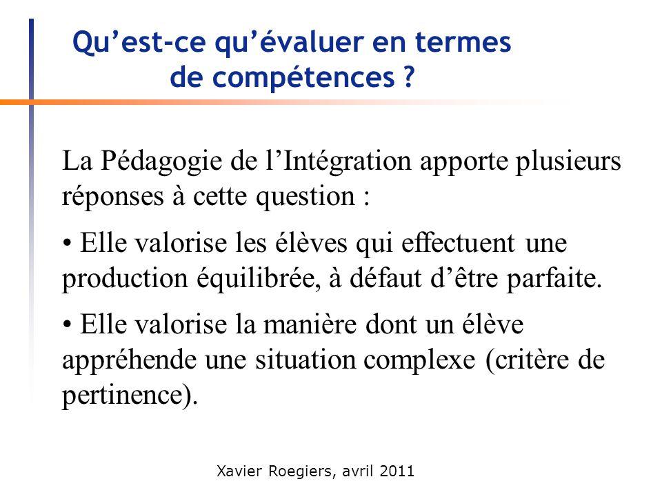 Xavier Roegiers, avril 2011 Quest-ce quévaluer en termes de compétences ? La Pédagogie de lIntégration apporte plusieurs réponses à cette question : E
