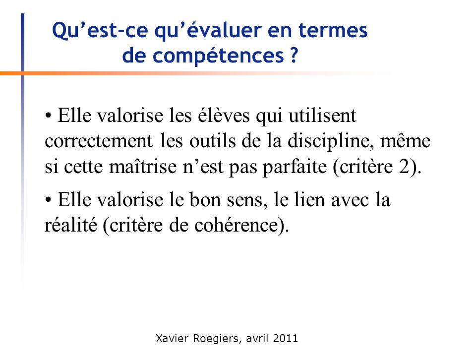 Xavier Roegiers, avril 2011 Quest-ce quévaluer en termes de compétences ? Elle valorise les élèves qui utilisent correctement les outils de la discipl