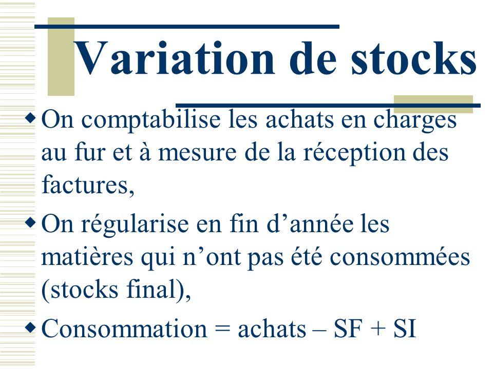 Variation de stocks On comptabilise les achats en charges au fur et à mesure de la réception des factures, On régularise en fin dannée les matières qu