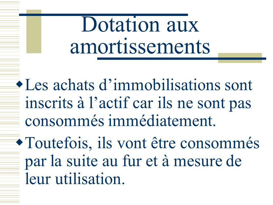 Dotation aux amortissements Les achats dimmobilisations sont inscrits à lactif car ils ne sont pas consommés immédiatement. Toutefois, ils vont être c