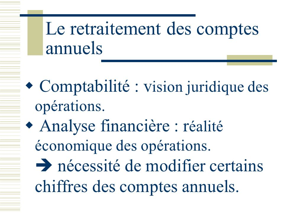 Le retraitement des comptes annuels Comptabilité : v ision juridique des opérations. Analyse financière : r éalité économique des opérations. nécessit